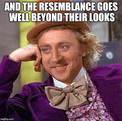 Creepy Condescending Wonka Meme | AND THE RESEMBLANCE GOES WELL BEYOND THEIR LOOKS | image tagged in memes,creepy condescending wonka | made w/ Imgflip meme maker