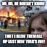 HA, HA, HE DOESN'T KNOW THAT I BLEW THEM ALL UP LAST NEW YEAR'S EVE! | made w/ Imgflip meme maker