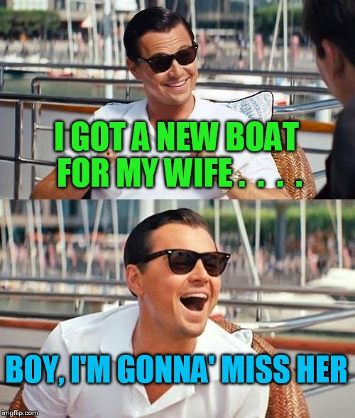 Leonardo Dicaprio Wolf Of Wall Street Meme | I GOT A NEW BOAT FOR MY WIFE .  .  .  . BOY, I'M GONNA' MISS HER | image tagged in memes,leonardo dicaprio wolf of wall street | made w/ Imgflip meme maker