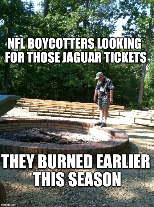 NFL BOYCOTTERS LOOKING FOR THOSE JAGUAR TICKETS THEY BURNED EARLIER THIS SEASON | image tagged in nfl memes | made w/ Imgflip meme maker