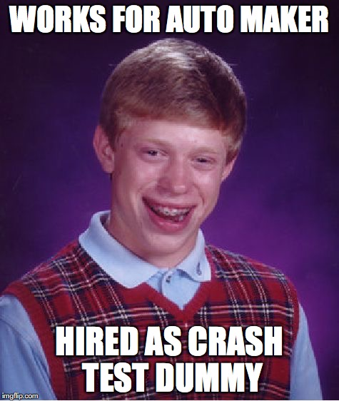Bad Luck Brian Meme | WORKS FOR AUTO MAKER HIRED AS CRASH TEST DUMMY | image tagged in memes,bad luck brian | made w/ Imgflip meme maker