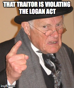 Back In My Day Meme | THAT TRAITOR IS VIOLATING THE LOGAN ACT | image tagged in memes,back in my day | made w/ Imgflip meme maker