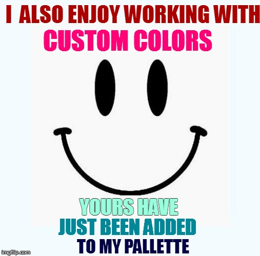 I  ALSO ENJOY WORKING WITH TO MY PALLETTE CUSTOM COLORS YOURS HAVE JUST BEEN ADDED | made w/ Imgflip meme maker