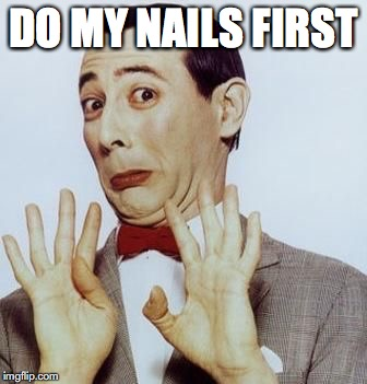 DO MY NAILS FIRST | made w/ Imgflip meme maker