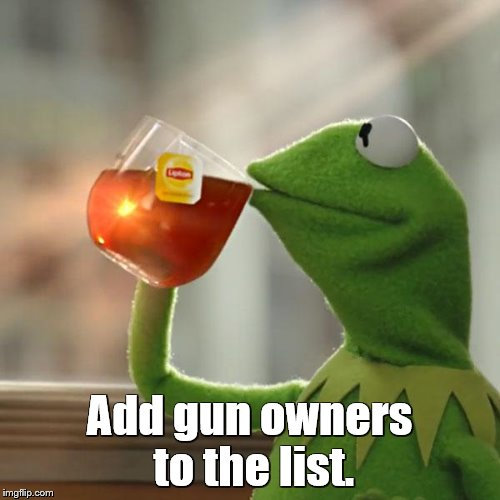 But Thats None Of My Business Meme | Add gun owners to the list. | image tagged in memes,but thats none of my business,kermit the frog | made w/ Imgflip meme maker