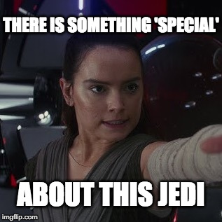 Special Ray | THERE IS SOMETHING 'SPECIAL' ABOUT THIS JEDI | image tagged in starwars,starwarstheforceawakens,ray,rey,jedi,there is something special about this jedi | made w/ Imgflip meme maker