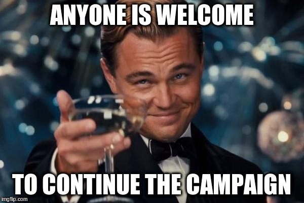 Leonardo Dicaprio Cheers Meme | ANYONE IS WELCOME TO CONTINUE THE CAMPAIGN | image tagged in memes,leonardo dicaprio cheers | made w/ Imgflip meme maker