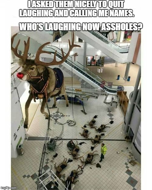 Rudolph's revenge. They never seen it coming. | I ASKED THEM NICELY TO QUIT LAUGHING AND CALLING ME NAMES. WHO'S LAUGHING NOW ASSHOLES? | image tagged in rudolph,santa claus,merry christmas | made w/ Imgflip meme maker