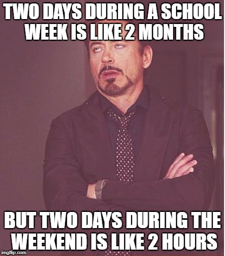 Time logic | TWO DAYS DURING A SCHOOL WEEK IS LIKE 2 MONTHS BUT TWO DAYS DURING THE WEEKEND IS LIKE 2 HOURS | image tagged in memes,face you make robert downey jr,funny,school,days,week | made w/ Imgflip meme maker