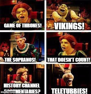 What time period we talking here? | GAME OF THRONES! VIKINGS! THE SOPRANOS! THAT DOESN'T COUNT! HISTORY CHANNEL DOCUMENTARIES? TELETUBBIES! | image tagged in shrek,shrek argument,tv,history | made w/ Imgflip meme maker