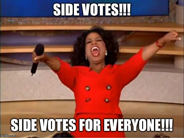 Oprah You Get A Meme | SIDE VOTES!!! SIDE VOTES FOR EVERYONE!!! | image tagged in memes,oprah you get a | made w/ Imgflip meme maker