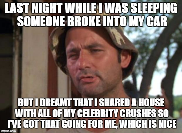 So I Got That Goin For Me Which Is Nice Meme | LAST NIGHT WHILE I WAS SLEEPING SOMEONE BROKE INTO MY CAR BUT I DREAMT THAT I SHARED A HOUSE WITH ALL OF MY CELEBRITY CRUSHES SO I'VE GOT TH | image tagged in memes,so i got that goin for me which is nice | made w/ Imgflip meme maker