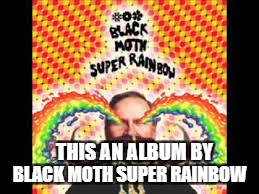 THIS AN ALBUM BY BLACK MOTH SUPER RAINBOW | made w/ Imgflip meme maker