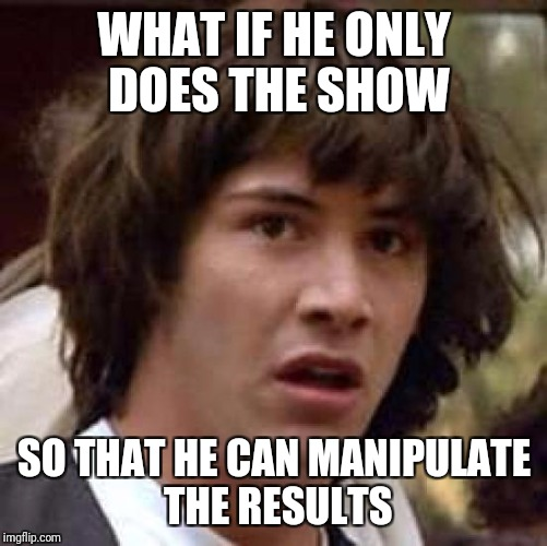 Conspiracy Keanu Meme | WHAT IF HE ONLY DOES THE SHOW SO THAT HE CAN MANIPULATE THE RESULTS | image tagged in memes,conspiracy keanu | made w/ Imgflip meme maker