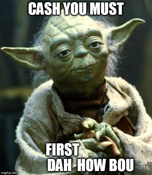 Star Wars Yoda Meme | CASH YOU MUST FIRST                      DAH  HOW BOU | image tagged in memes,star wars yoda | made w/ Imgflip meme maker