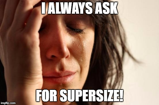 First World Problems Meme | I ALWAYS ASK FOR SUPERSIZE! | image tagged in memes,first world problems | made w/ Imgflip meme maker
