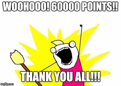 Thank you ALL for getting me to 60000 points! | WOOHOOO! 60000 POINTS!! THANK YOU ALL!!! | image tagged in memes,x all the y | made w/ Imgflip meme maker