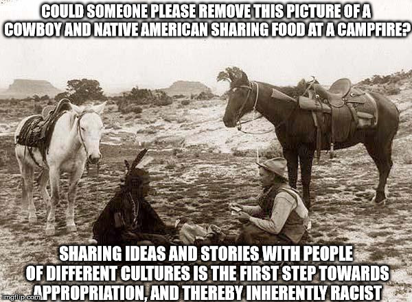 Sorry, People. Rules Are Rules. There Is No Room For Tolerance And Learning. | COULD SOMEONE PLEASE REMOVE THIS PICTURE OF A COWBOY AND NATIVE AMERICAN SHARING FOOD AT A CAMPFIRE? SHARING IDEAS AND STORIES WITH PEOPLE O | image tagged in cultural appropriation,sjw,racism,tolerance,political correctness,white privilege | made w/ Imgflip meme maker
