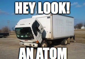 Okay Truck Meme | HEY LOOK! AN ATOM | image tagged in memes,okay truck | made w/ Imgflip meme maker