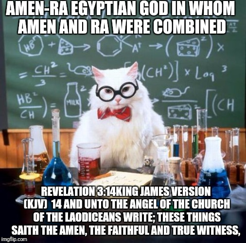Chemistry Cat Meme | AMEN-RA EGYPTIAN GOD IN WHOM AMEN AND RA WERE COMBINED REVELATION 3:14KING JAMES VERSION (KJV)  14 AND UNTO THE ANGEL OF THE CHURCH OF THE L | image tagged in memes,chemistry cat | made w/ Imgflip meme maker