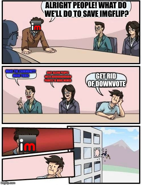 Boardroom Meeting Suggestion Meme | ALRIGHT PEOPLE! WHAT DO WE'LL DO TO SAVE IMGFLIP? MAKE THE COMMUNITY MORE TOXIC ONLY ALLOW PEOPLE WITH 8000000000000 POINTS TO MAKE MEMES GE | image tagged in memes,boardroom meeting suggestion | made w/ Imgflip meme maker