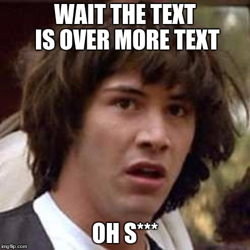 Conspiracy Keanu Meme | WAIT THE TEXT IS OVER MORE TEXT OH S*** | image tagged in memes,conspiracy keanu | made w/ Imgflip meme maker
