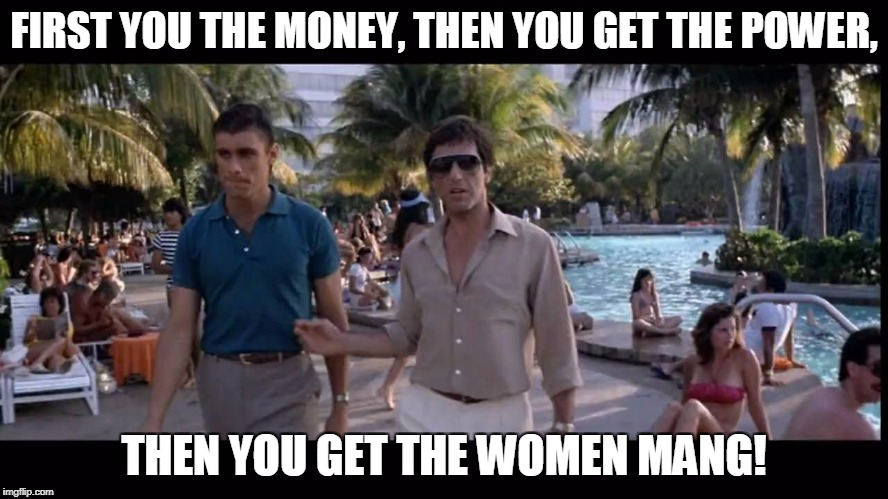 FIRST YOU THE MONEY, THEN YOU GET THE POWER, THEN YOU GET THE WOMEN MANG! | made w/ Imgflip meme maker