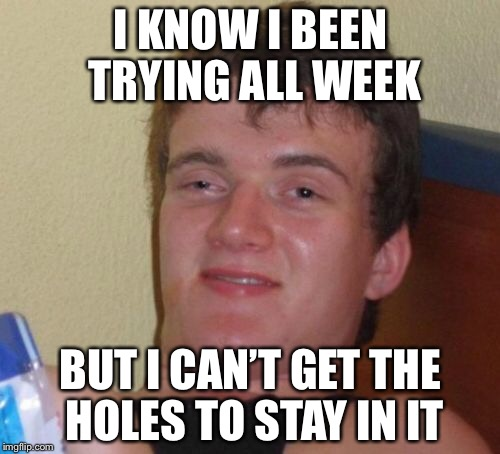 10 Guy Meme | I KNOW I BEEN TRYING ALL WEEK BUT I CAN'T GET THE HOLES TO STAY IN IT | image tagged in memes,10 guy | made w/ Imgflip meme maker