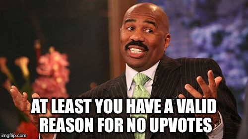 Steve Harvey Meme | AT LEAST YOU HAVE A VALID REASON FOR NO UPVOTES | image tagged in memes,steve harvey | made w/ Imgflip meme maker