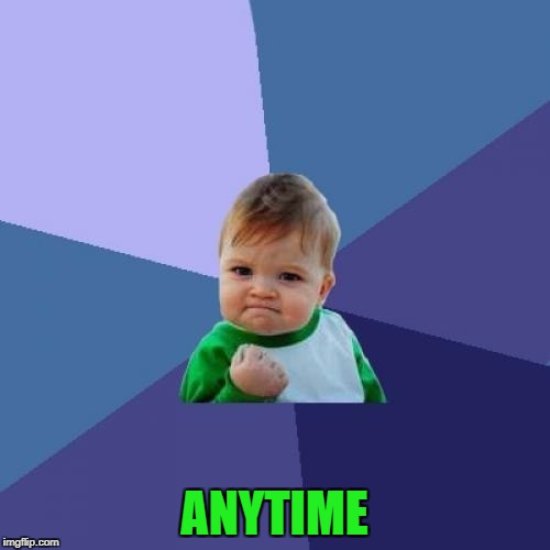 Success Kid Meme | ANYTIME | image tagged in memes,success kid | made w/ Imgflip meme maker