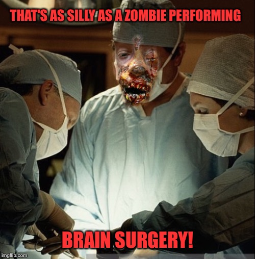 THAT'S AS SILLY AS A ZOMBIE PERFORMING BRAIN SURGERY! | made w/ Imgflip meme maker