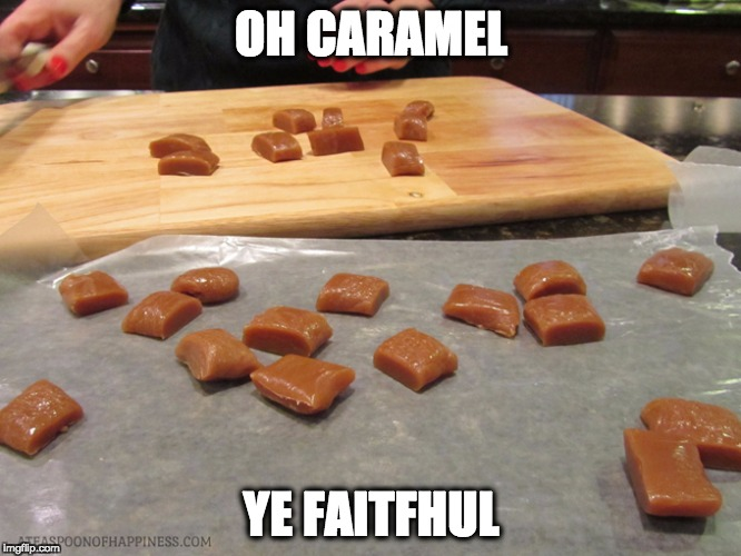 OH CARAMEL YE FAITFHUL | image tagged in caramels | made w/ Imgflip meme maker