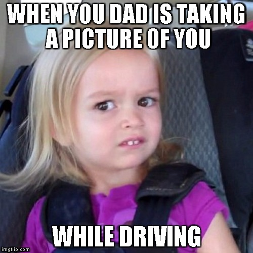 cloe | WHEN YOU DAD IS TAKING A PICTURE OF YOU WHILE DRIVING | image tagged in cloe | made w/ Imgflip meme maker