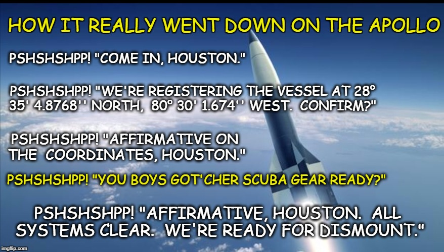 "Actually, Houston . . . It's A Nice Day For A Swim | PSHSHSHPP! ""COME IN, HOUSTON."" PSHSHSHPP! ""AFFIRMATIVE ON THE COORDINATES, HOUSTON."" PSHSHSHPP! ""WE'RE REGISTERING THE VESSEL AT 28° 35' 4. 