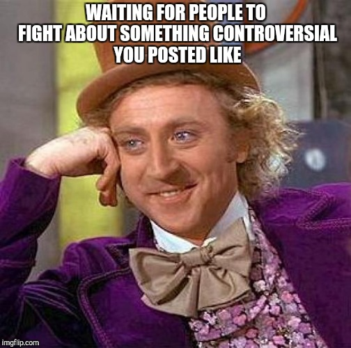 Creepy Condescending Wonka Meme | WAITING FOR PEOPLE TO FIGHT ABOUT SOMETHING CONTROVERSIAL YOU POSTED LIKE | image tagged in memes,creepy condescending wonka | made w/ Imgflip meme maker
