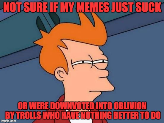 Maybe isayisay and JBmemesgeek were on to something... | NOT SURE IF MY MEMES JUST SUCK OR WERE DOWNVOTED INTO OBLIVION BY TROLLS WHO HAVE NOTHING BETTER TO DO | image tagged in memes,futurama fry,downvotes,downvote fairy,trolls | made w/ Imgflip meme maker