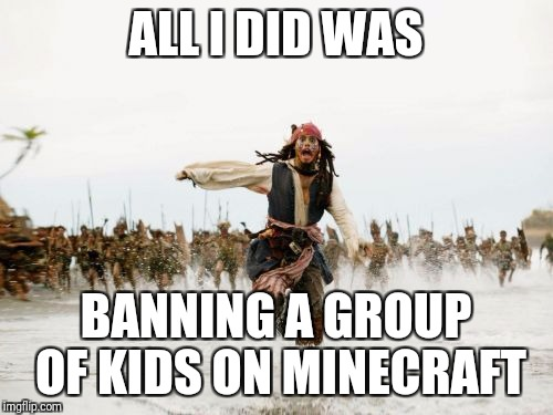 Jack Sparrow Being Chased Meme | ALL I DID WAS BANNING A GROUP OF KIDS ON MINECRAFT | image tagged in memes,jack sparrow being chased | made w/ Imgflip meme maker