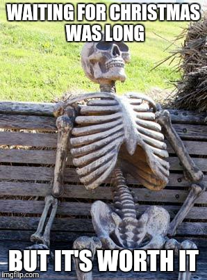 Waiting Skeleton Meme | WAITING FOR CHRISTMAS WAS LONG BUT IT'S WORTH IT | image tagged in memes,waiting skeleton | made w/ Imgflip meme maker