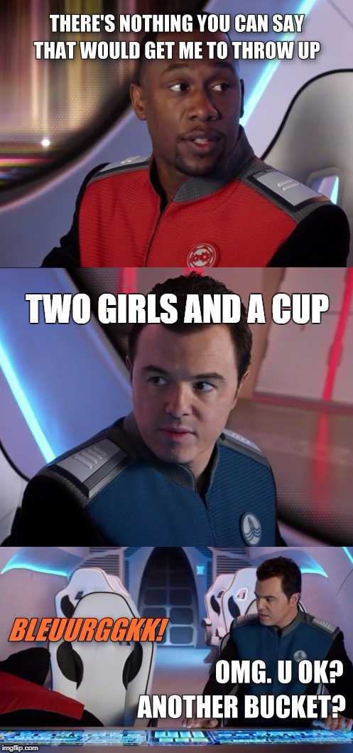 There's nothing you can say that would get me to throw up | TWO GIRLS AND A CUP | image tagged in throw up,vomit,sick,sick joke,the orville | made w/ Imgflip meme maker