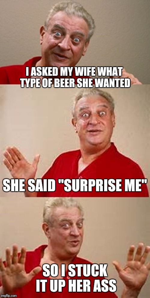 "Well, she WAS surprised | I ASKED MY WIFE WHAT TYPE OF BEER SHE WANTED SO I STUCK IT UP HER ASS SHE SAID ""SURPRISE ME"" 