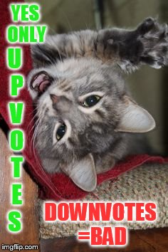 YES ONLY DOWNVOTES =BAD U P V O T E S | made w/ Imgflip meme maker