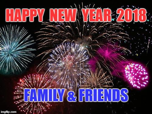 New Years  | HAPPY  NEW  YEAR  2018 FAMILY & FRIENDS | image tagged in new years | made w/ Imgflip meme maker
