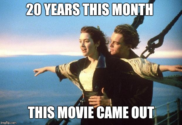 titanic | 20 YEARS THIS MONTH THIS MOVIE CAME OUT | image tagged in titanic | made w/ Imgflip meme maker