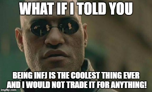 Matrix Morpheus Meme | WHAT IF I TOLD YOU BEING INFJ IS THE COOLEST THING EVER AND I WOULD NOT TRADE IT FOR ANYTHING! | image tagged in memes,matrix morpheus | made w/ Imgflip meme maker