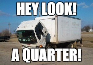Okay Truck Meme | HEY LOOK! A QUARTER! | image tagged in memes,okay truck | made w/ Imgflip meme maker