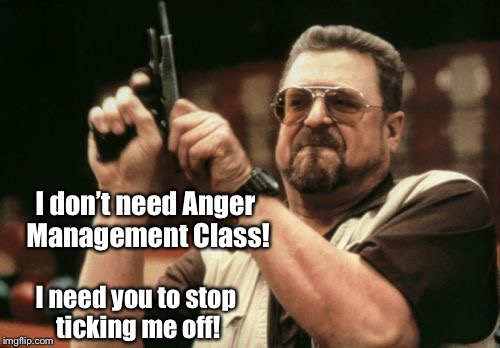 Problem solved! | I don't need Anger Management Class! I need you to stop ticking me off! | image tagged in memes,am i the only one around here,anger management,stop cranking me off | made w/ Imgflip meme maker