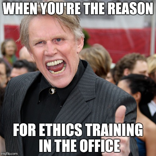 Gary Busey | WHEN YOU'RE THE REASON FOR ETHICS TRAINING IN THE OFFICE | image tagged in gary busey | made w/ Imgflip meme maker
