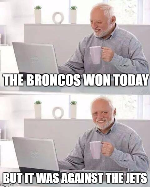 Hide the Pain Harold Meme | THE BRONCOS WON TODAY BUT IT WAS AGAINST THE JETS | image tagged in memes,hide the pain harold | made w/ Imgflip meme maker