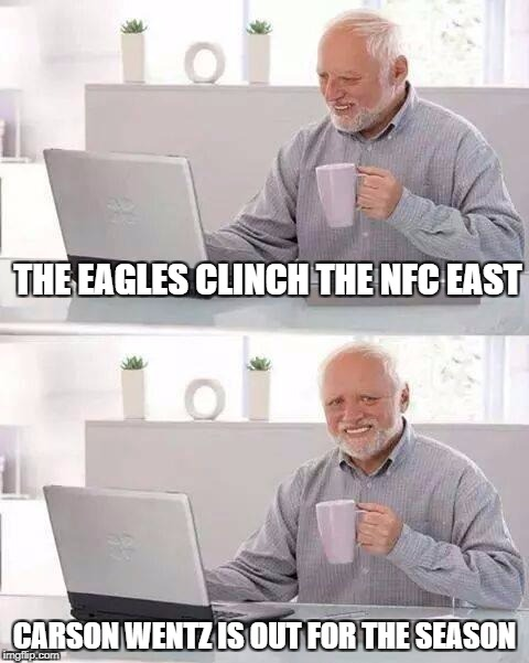 Hide the Pain Harold Meme | THE EAGLES CLINCH THE NFC EAST CARSON WENTZ IS OUT FOR THE SEASON | image tagged in memes,hide the pain harold | made w/ Imgflip meme maker