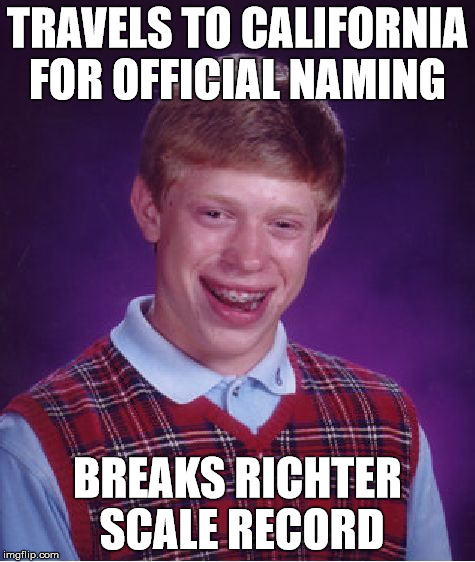 Bad Luck Brian Meme | TRAVELS TO CALIFORNIA FOR OFFICIAL NAMING BREAKS RICHTER SCALE RECORD | image tagged in memes,bad luck brian | made w/ Imgflip meme maker